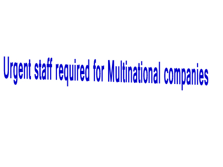 Urgent staff required for Multinational companies